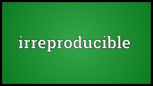 irreproducible