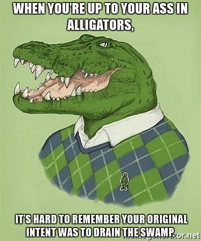 when-youre-up-to-your-ass-in-alligators-its-hard-to-remember-your-original-intent-was-to-drain-the-s2
